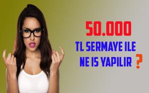 50.000 TL Sermaye İle Ne İş Yapılır