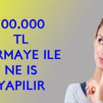 100.000 TL sermaye ile ne iş yapılır